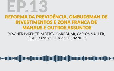Reforma da Previdência, Ombudsman de investimentos, Zona Franca de Manaus e outros assuntos